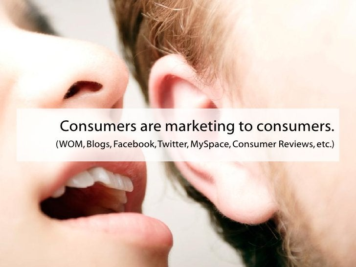 Consumers are marketing to consumers. (WOM, Blogs, Facebook, Twitter, MySpace, Consumer Reviews, etc.)