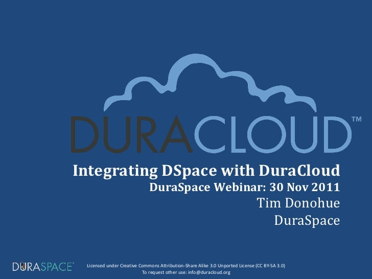 Integrating DSpace with DuraCloud DuraSpace Webinar: 30 Nov 2011 Tim Donohue DuraSpace