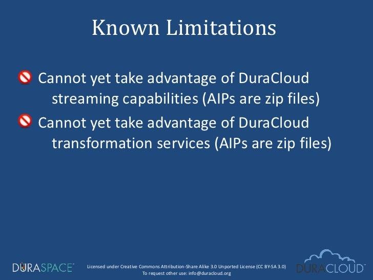 <ul><li>Cannot yet take advantage of DuraCloud streaming capabilities (AIPs are zip files) </li></ul><ul><li>Cannot yet ta...