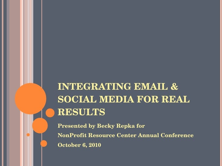 INTEGRATING EMAIL & SOCIAL MEDIA FOR REAL RESULTS <ul><li>Presented by Becky Repka for </li></ul><ul><li>NonProfit Resourc...