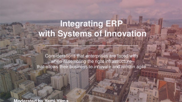 Integrating ERP with Systems of Innovation Considerations that enterprises are faced with when assembling the right infras...