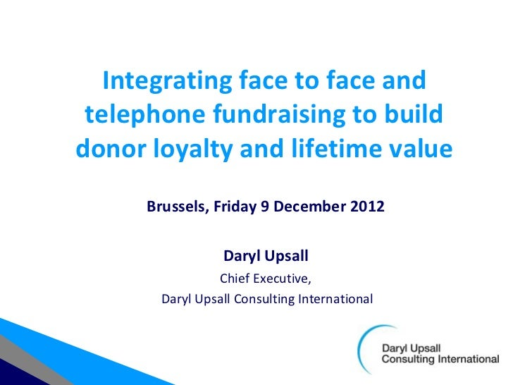 Integrating face to face and telephone fundraising to builddonor loyalty and lifetime value      Brussels, Friday 9 Decemb...