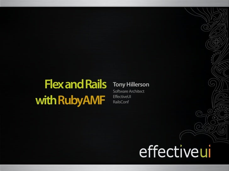 Flex and Rails   Tony Hillerson                   Software Architect  with RubyAMF      EffectiveUI                   Rail...