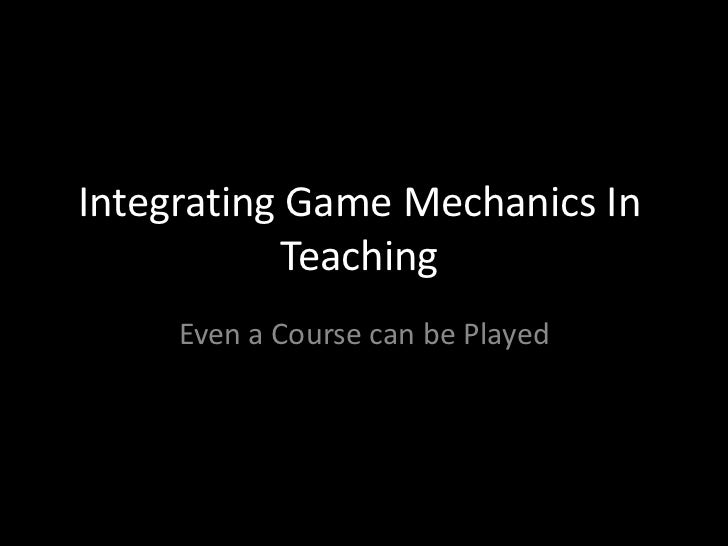 Integrating Game Mechanics In           Teaching     Even a Course can be Played