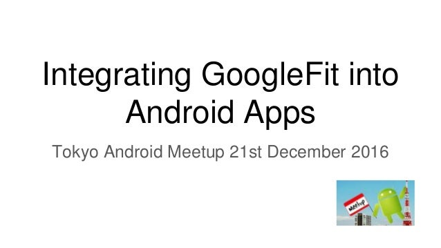 Integrating GoogleFit into Android Apps Tokyo Android Meetup 21st December 2016