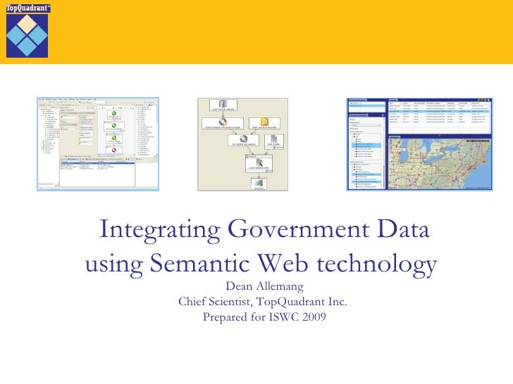 Integrating Government Data using Semantic Web technology  Dean Allemang Chief Scientist, TopQuadrant Inc.  Prepared for I...
