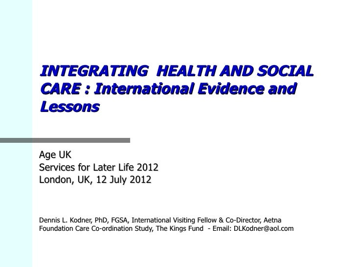 INTEGRATING HEALTH AND SOCIALCARE : International Evidence andLessonsAge UKServices for Later Life 2012London, UK, 12 July...