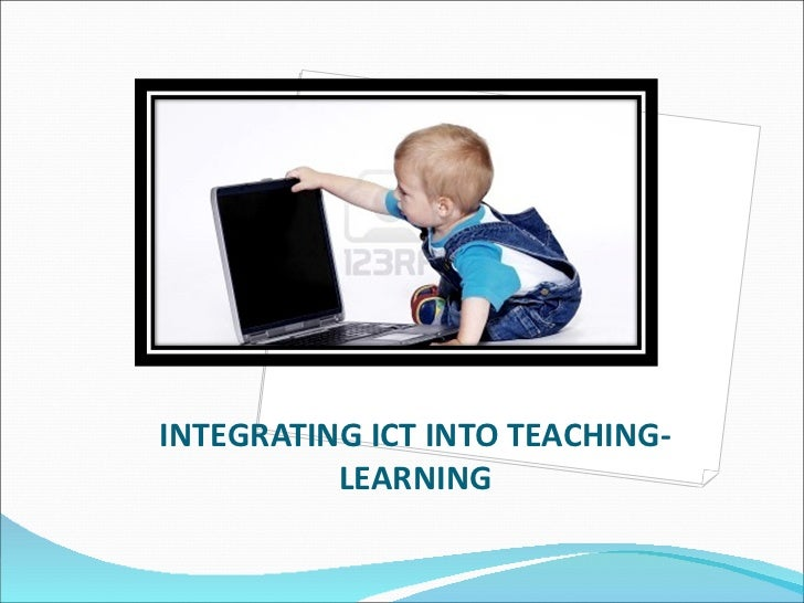 INTEGRATING ICT INTO TEACHING-LEARNING