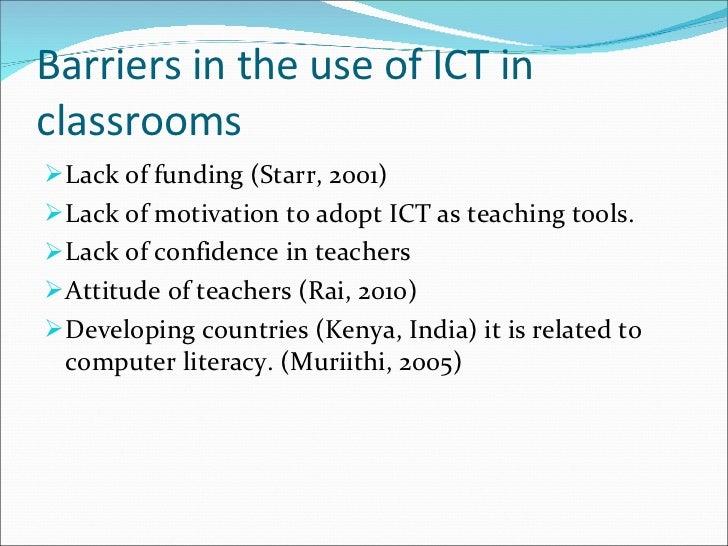 Barriers in the use of ICT in classrooms <ul><li>Lack of funding (Starr, 2001) </li></ul><ul><li>Lack of motivation to ado...