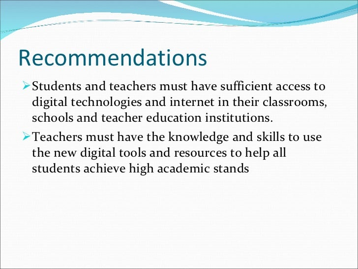 Recommendations <ul><li>Students and teachers must have sufficient access to digital technologies and internet in their cl...