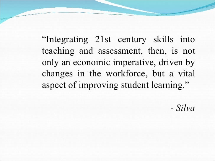 """"""" Integrating 21st century skills into teaching and assessment, then, is not only an economic imperative, driven by change..."""