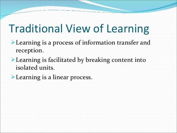 Traditional View of Learning  <ul><li>Learning is a process of information transfer and reception. </li></ul><ul><li>Learn...