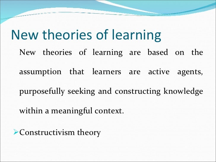 New theories of learning <ul><li>New theories of learning are based on the assumption that learners are active agents, pur...