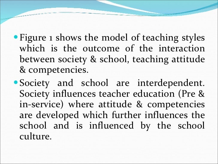 <ul><li>Figure 1 shows the model of teaching styles which is the outcome of the interaction between society & school, teac...