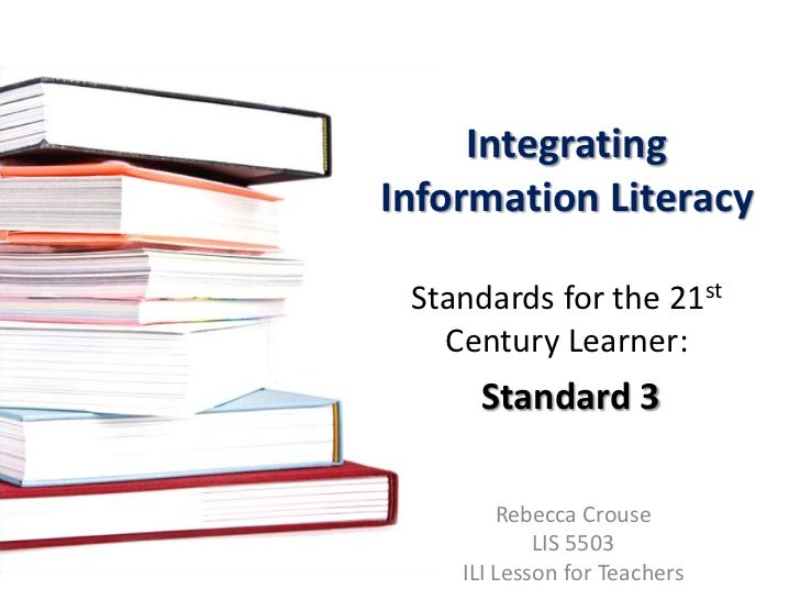 Integrating Information Literacy Standards for the 21st Century Learner:Standard 3<br />Rebecca Crouse<br />LIS 5503<br />...