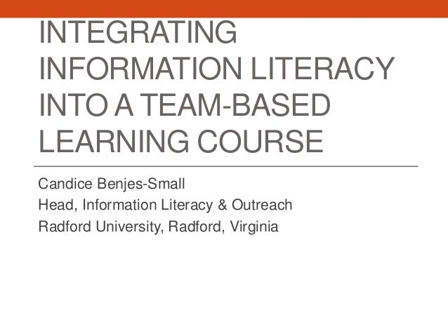 INTEGRATING INFORMATION LITERACY INTO A TEAM-BASED LEARNING COURSE Candice Benjes-Small Head, Information Literacy & Outre...