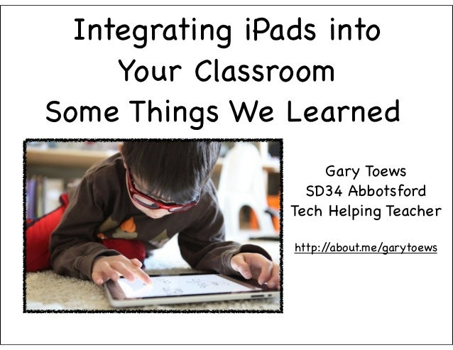 Integrating iPads into     Your ClassroomSome Things We Learned                    Gary Toews                  SD34 Abbots...