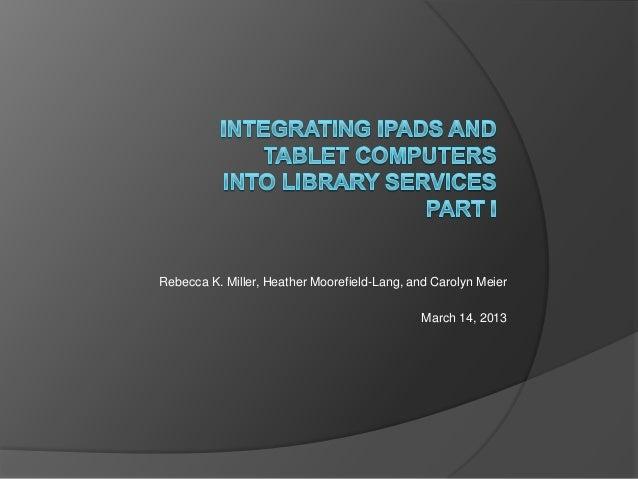 Rebecca K. Miller, Heather Moorefield-Lang, and Carolyn Meier                                             March 14, 2013