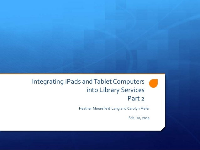Integrating iPads and Tablet Computers into Library Services Part 2 Heather Moorefield-Lang and Carolyn Meier Feb. 20, 201...