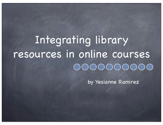 Integrating library resources in online courses by Yesianne Ramirez