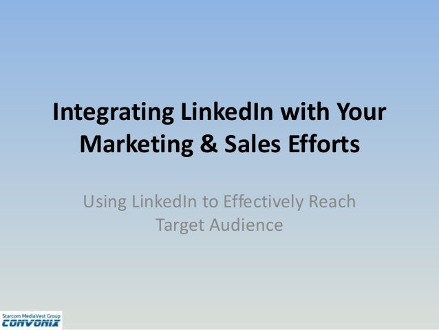Integrating LinkedIn with Your Marketing & Sales Efforts Using LinkedIn to Effectively Reach Target Audience