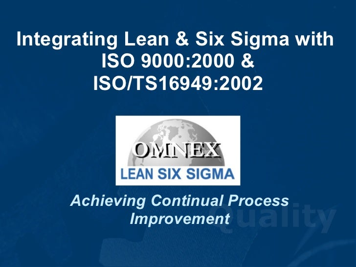 Integrating Lean & Six Sigma with  ISO 9000:2000 & ISO/TS16949:2002 Achieving Continual Process Improvement