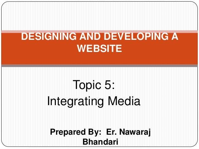 Prepared By: Er. Nawaraj Bhandari DESIGNING AND DEVELOPING A WEBSITE Topic 5: Integrating Media