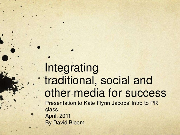 Integrating traditional, social and other media for success<br />Presentation to Kate Flynn Jacobs' Intro to PR class<br /...