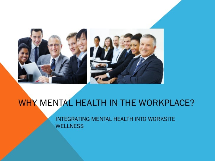WHY MENTAL HEALTH IN THE WORKPLACE?       INTEGRATING MENTAL HEALTH INTO WORKSITE       WELLNESS