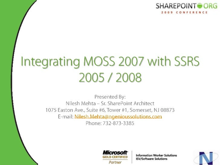 Integrating MOSS 2007 with SSRS 2005 / 2008<br />Presented By:<br />Nilesh Mehta – Sr. SharePoint Architect <br />1075 Eas...