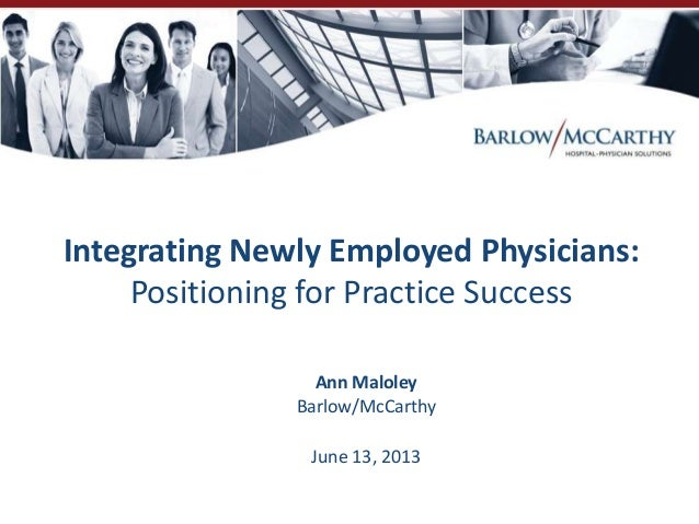 Integrating Newly Employed Physicians:Positioning for Practice SuccessAnn MaloleyBarlow/McCarthyJune 13, 2013