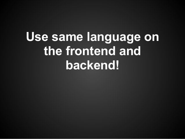 Use same language on  the frontend and      backend!