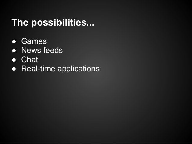 The possibilities...●   Games●   News feeds●   Chat●   Real-time applications