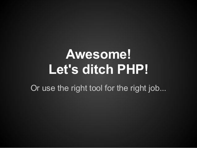 Awesome!     Lets ditch PHP!Or use the right tool for the right job...