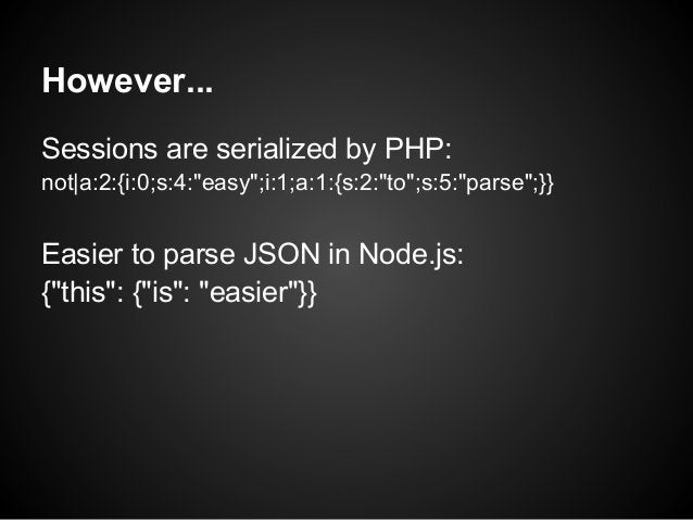"""However...Sessions are serialized by PHP:not a:2:{i:0;s:4:""""easy"""";i:1;a:1:{s:2:""""to"""";s:5:""""parse"""";}}Easier to parse JSON in N..."""