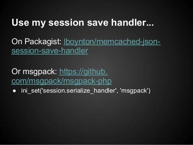 Use my session save handler...On Packagist: lboynton/memcached-json-session-save-handlerOr msgpack: https://github.com/msg...