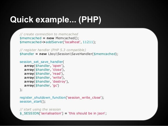 Quick example... (PHP)  // create connection to memcached  $memcached = new Memcached();  $memcached->addServer(localhost,...