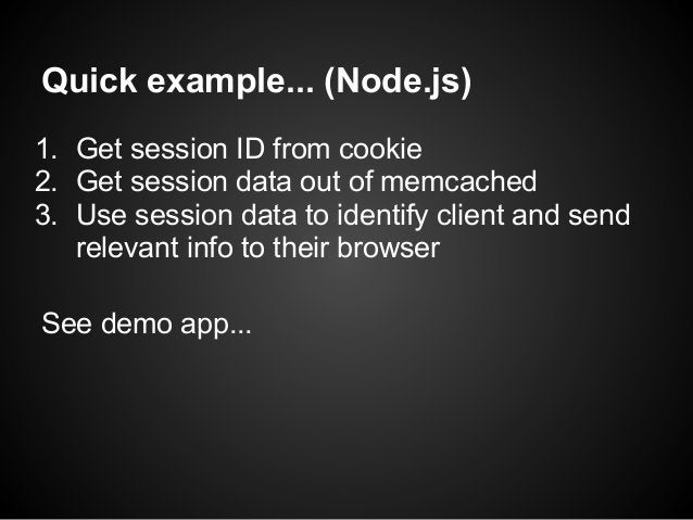 Quick example... (Node.js)1. Get session ID from cookie2. Get session data out of memcached3. Use session data to identify...