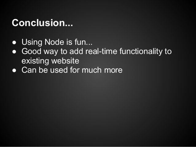 Conclusion...● Using Node is fun...● Good way to add real-time functionality to  existing website● Can be used for much more