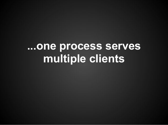 ...one process serves    multiple clients
