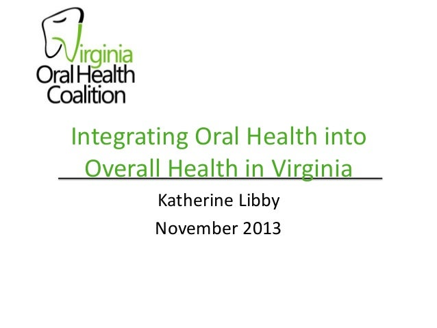 Integrating Oral Health into Overall Health in Virginia Katherine Libby November 2013