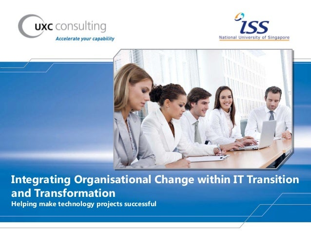Integrating Organisational Change within IT Transition and Transformation Helping make technology projects successful
