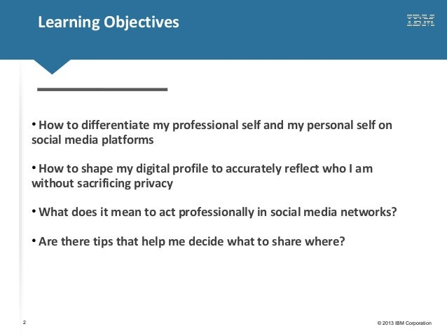 Click to edit Master title style© 2013 IBM Corporation2Learning Objectives• How to differentiate my professional self and ...