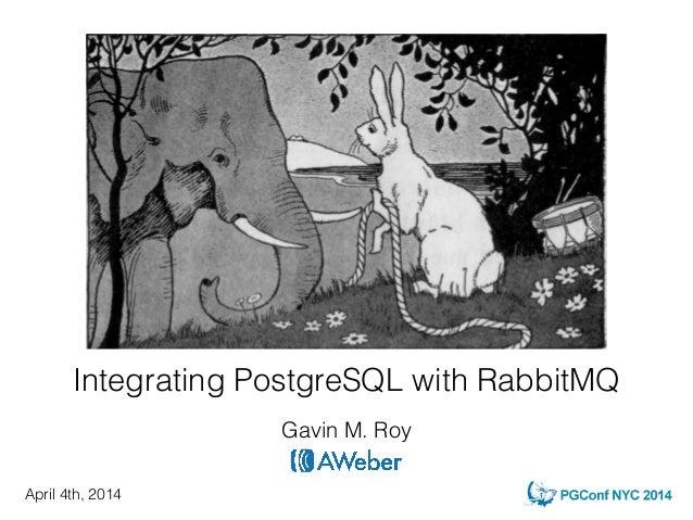 Integrating PostgreSQL with RabbitMQ Gavin M. Roy April 4th, 2014