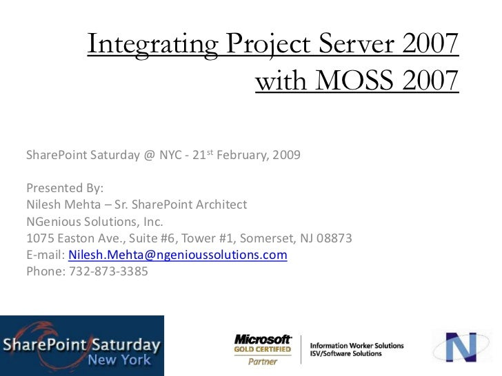 Integrating Project Server 2007 with MOSS 2007<br />SharePoint Saturday @ NYC - 21st February, 2009<br />Presented By:<br ...