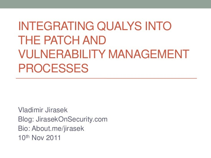 INTEGRATING QUALYS INTOTHE PATCH ANDVULNERABILITY MANAGEMENTPROCESSESVladimir JirasekBlog: JirasekOnSecurity.comBio: About...
