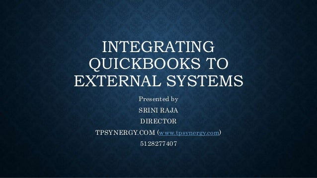 INTEGRATING QUICKBOOKS TO EXTERNAL SYSTEMS Presented by SRINI RAJA DIRECTOR TPSYNERGY.COM (www.tpsynergy.com) 5128277407