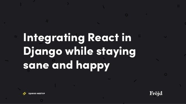 Integrating react in django while staying sane and happy