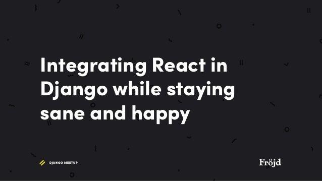 DJANGO MEETUP Integrating React in Django while staying sane and happy