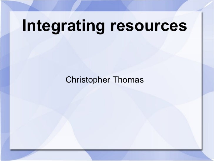 Integrating resources Christopher Thomas